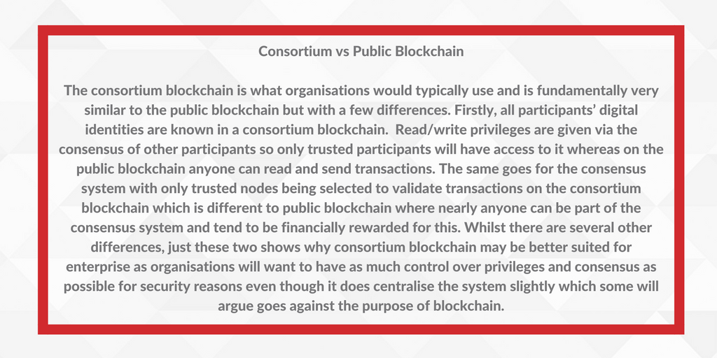 Consortium vs Public BlockchainThe consortium blockchain is what organisations would typically use and is fundamentally very similar to the public blockchain but with a few differences. Firstly, all participant